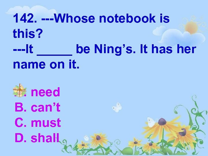 142. ---Whose notebook is this? ---It _____ be Ning's. It has her name on