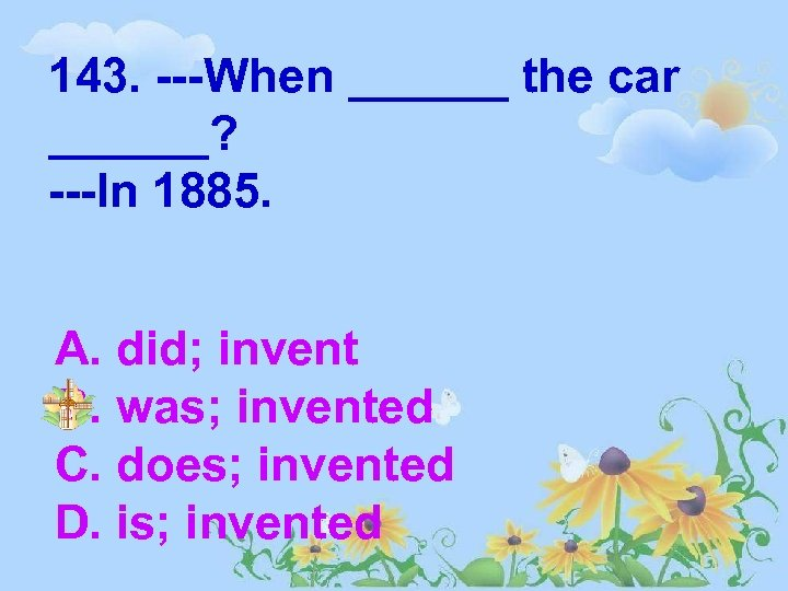 143. ---When ______ the car ______? ---In 1885. A. did; invent B. was; invented