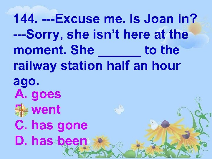 144. ---Excuse me. Is Joan in? ---Sorry, she isn't here at the moment. She