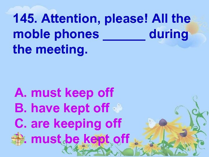 145. Attention, please! All the moble phones ______ during the meeting. A. must keep