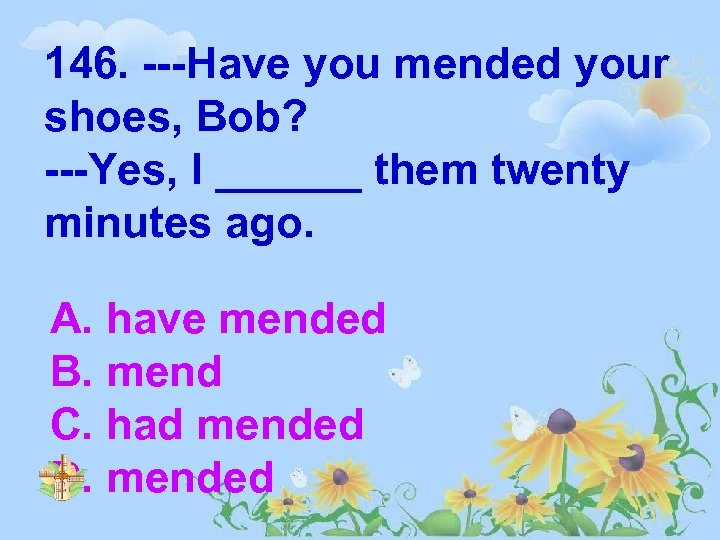 146. ---Have you mended your shoes, Bob? ---Yes, I ______ them twenty minutes ago.