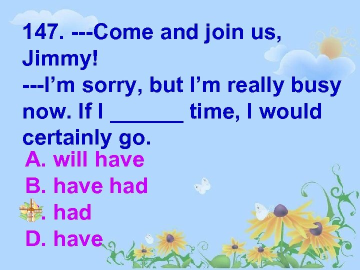 147. ---Come and join us, Jimmy! ---I'm sorry, but I'm really busy now. If
