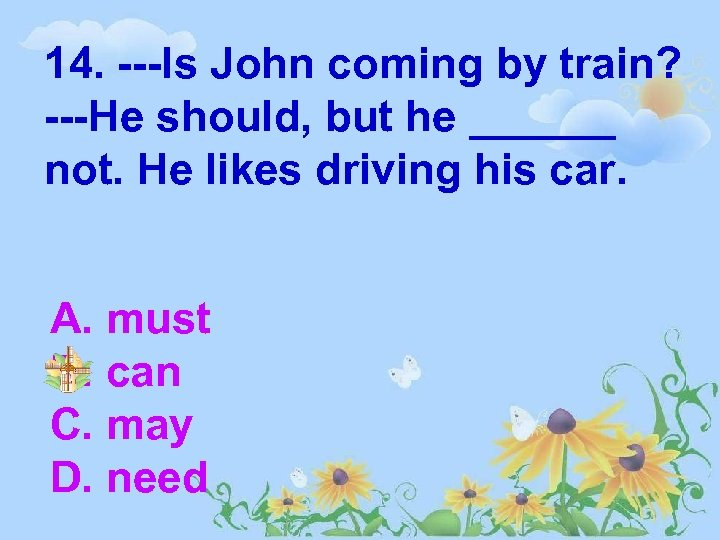 14. ---Is John coming by train? ---He should, but he ______ not. He likes