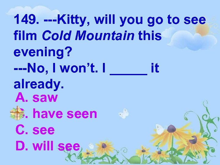 149. ---Kitty, will you go to see film Cold Mountain this evening? ---No, I