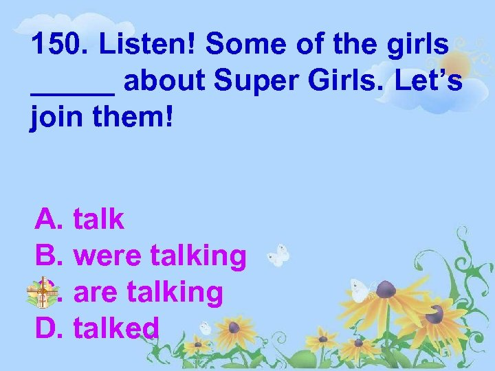 150. Listen! Some of the girls _____ about Super Girls. Let's join them! A.