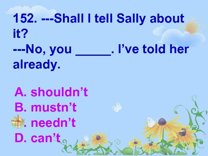 152. ---Shall I tell Sally about it? ---No, you _____. I've told her already.