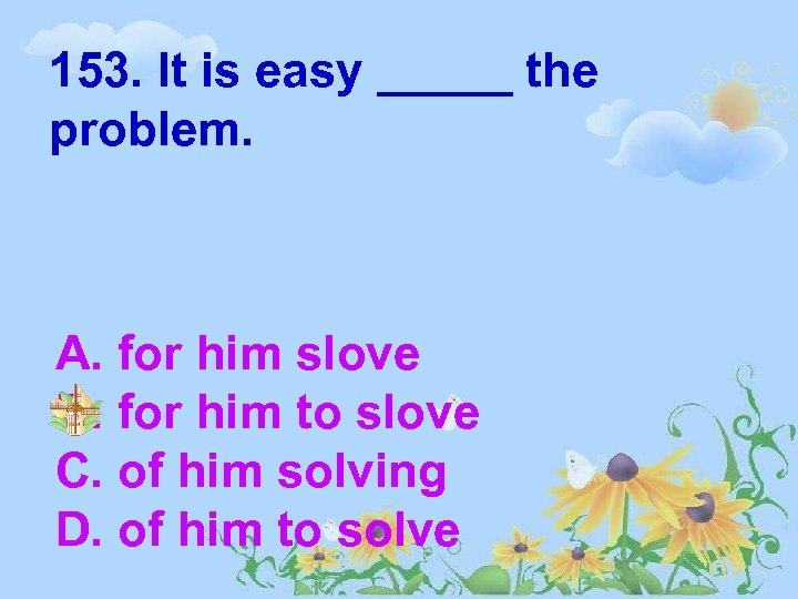 153. It is easy _____ the problem. A. for him slove B. for him
