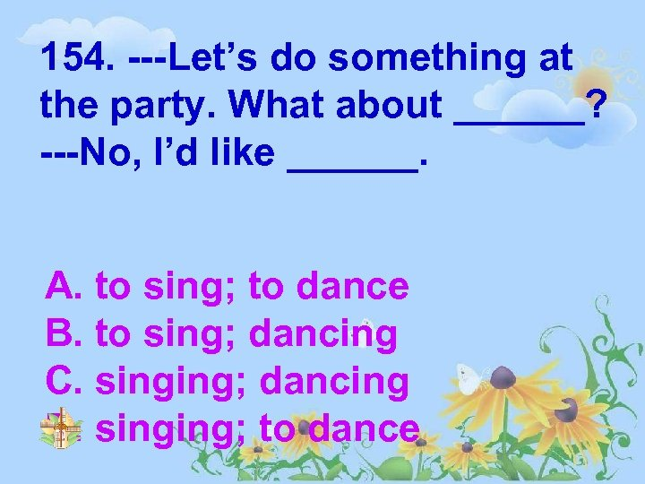 154. ---Let's do something at the party. What about ______? ---No, I'd like ______.