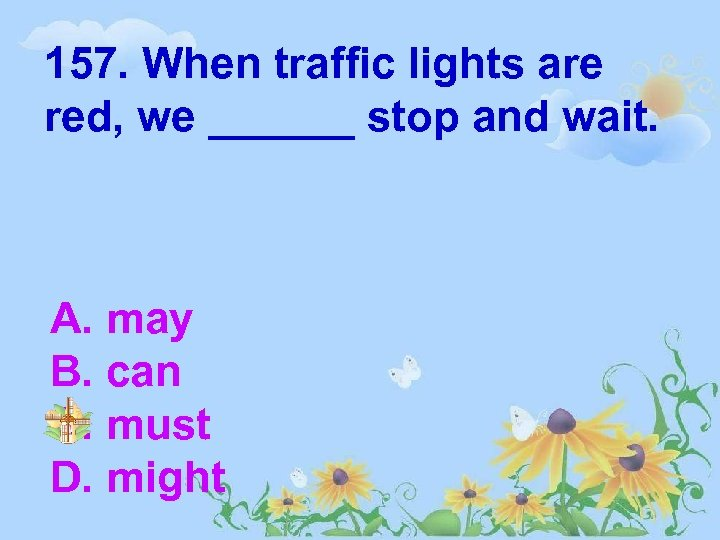 157. When traffic lights are red, we ______ stop and wait. A. may B.