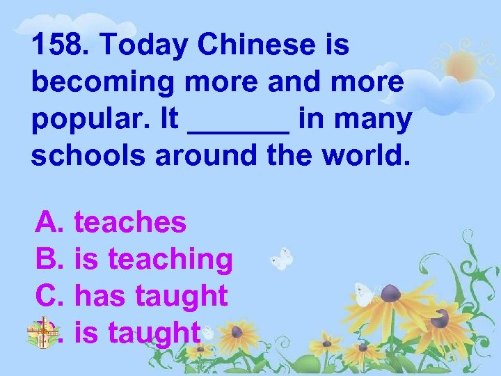 158. Today Chinese is becoming more and more popular. It ______ in many schools