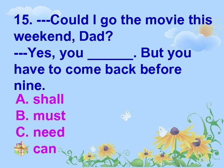 15. ---Could I go the movie this weekend, Dad? ---Yes, you ______. But you