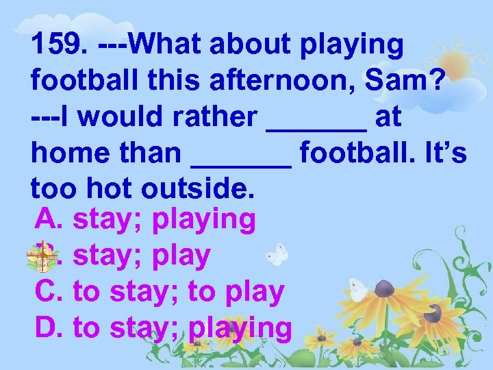 159. ---What about playing football this afternoon, Sam? ---I would rather ______ at home