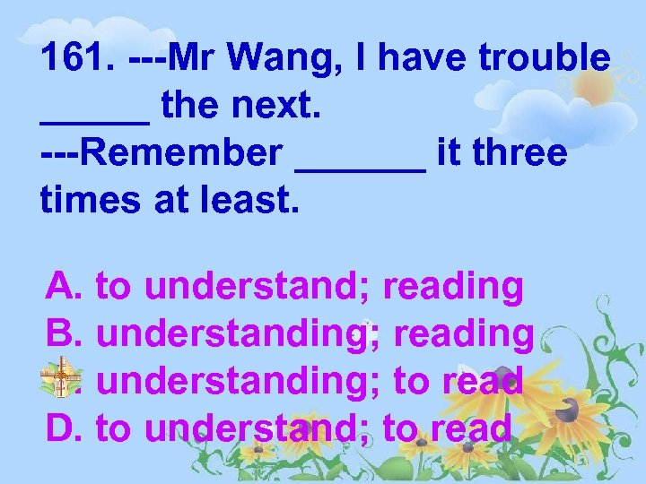 161. ---Mr Wang, I have trouble _____ the next. ---Remember ______ it three times