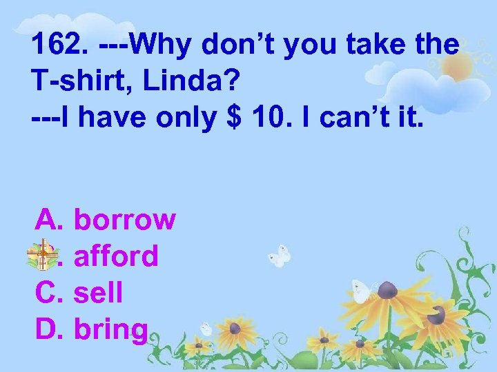 162. ---Why don't you take the T-shirt, Linda? ---I have only $ 10. I