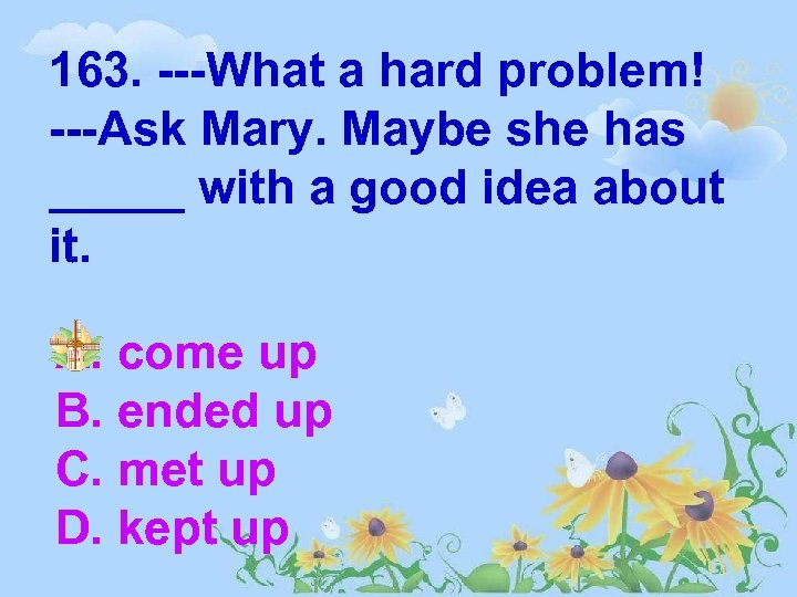 163. ---What a hard problem! ---Ask Mary. Maybe she has _____ with a good