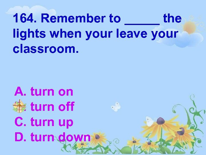 164. Remember to _____ the lights when your leave your classroom. A. turn on