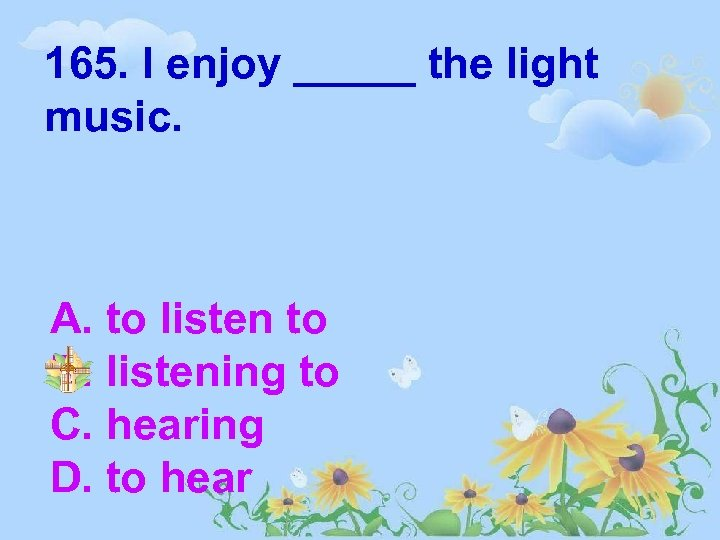 165. I enjoy _____ the light music. A. to listen to B. listening to