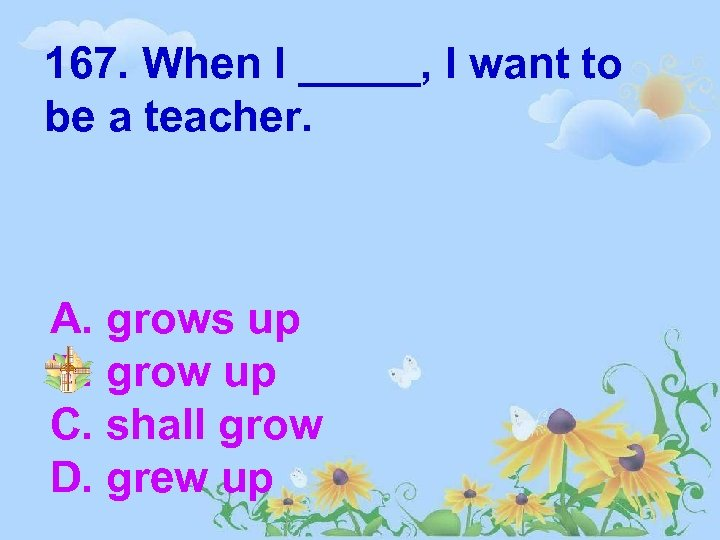 167. When I _____, I want to be a teacher. A. grows up B.