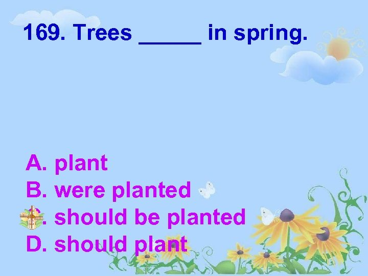 169. Trees _____ in spring. A. plant B. were planted C. should be planted
