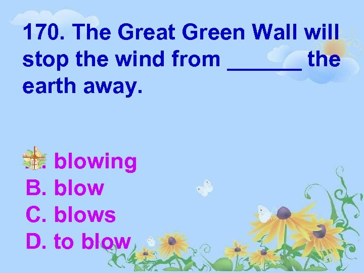 170. The Great Green Wall will stop the wind from ______ the earth away.