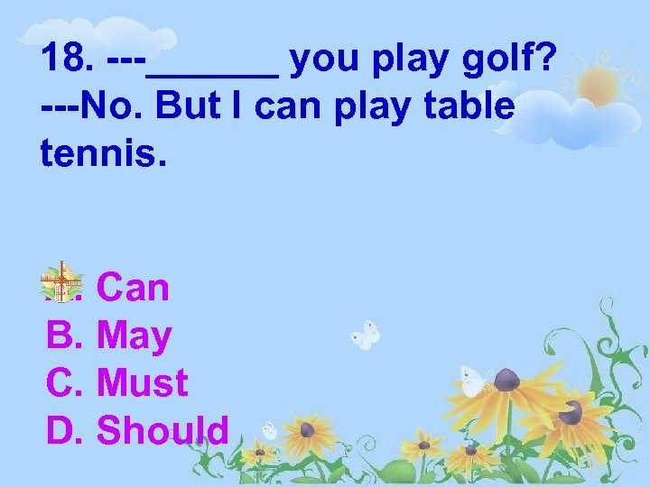 18. ---______ you play golf? ---No. But I can play table tennis. A. Can