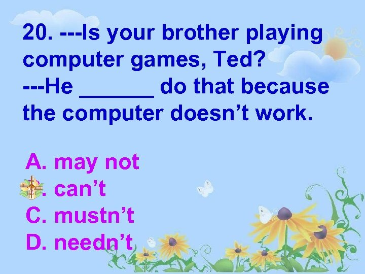 20. ---Is your brother playing computer games, Ted? ---He ______ do that because the