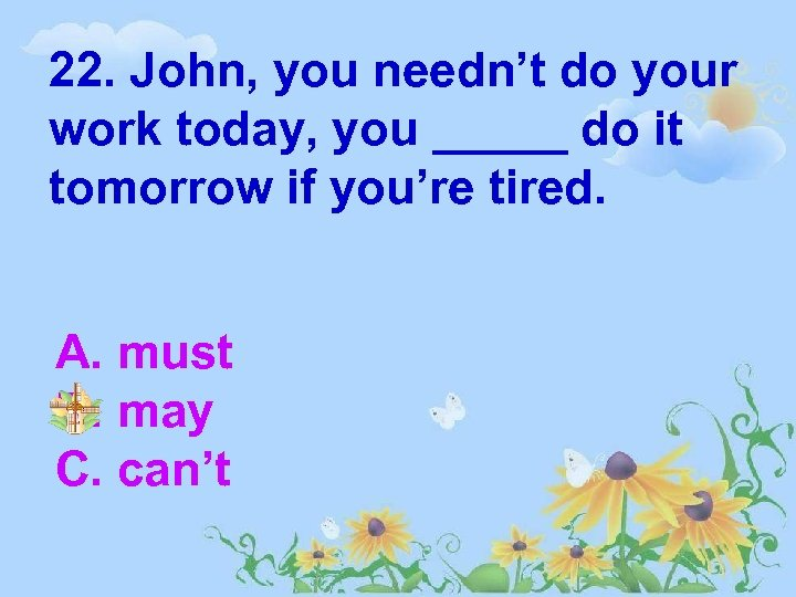 22. John, you needn't do your work today, you _____ do it tomorrow if