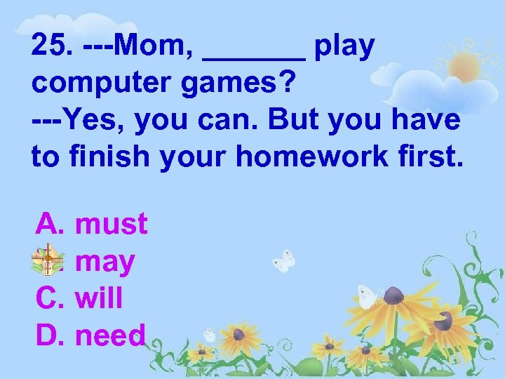 25. ---Mom, ______ play computer games? ---Yes, you can. But you have to finish