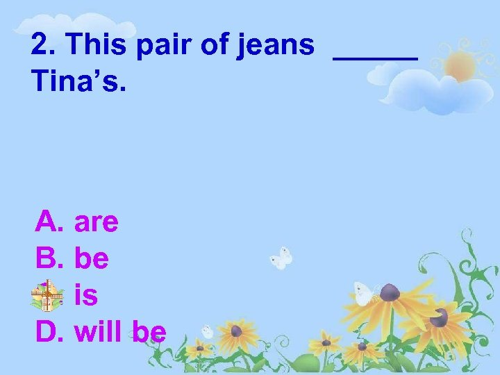 2. This pair of jeans _____ Tina's. A. are B. be C. is D.