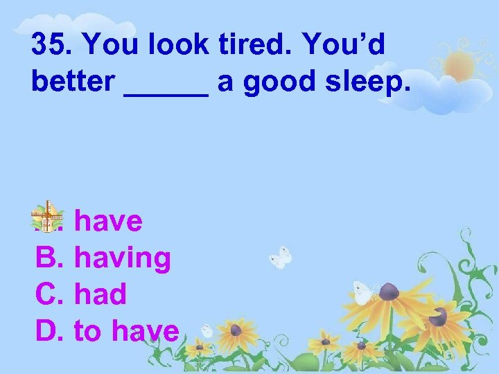 35. You look tired. You'd better _____ a good sleep. A. have B. having