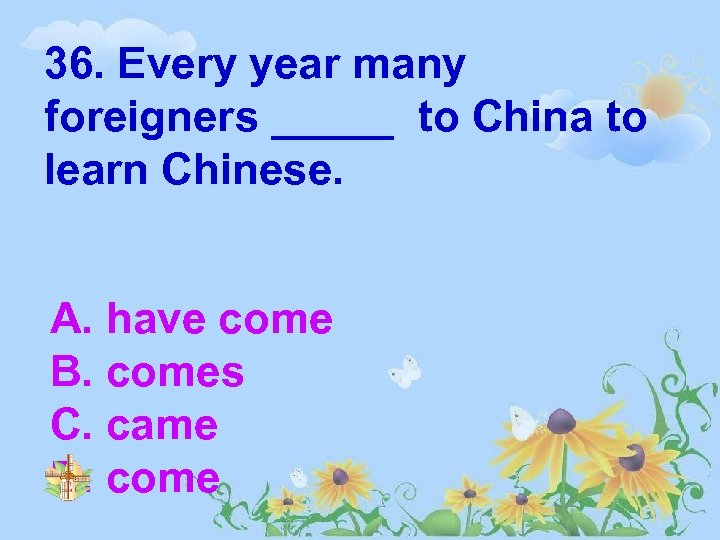 36. Every year many foreigners _____ to China to learn Chinese. A. have come