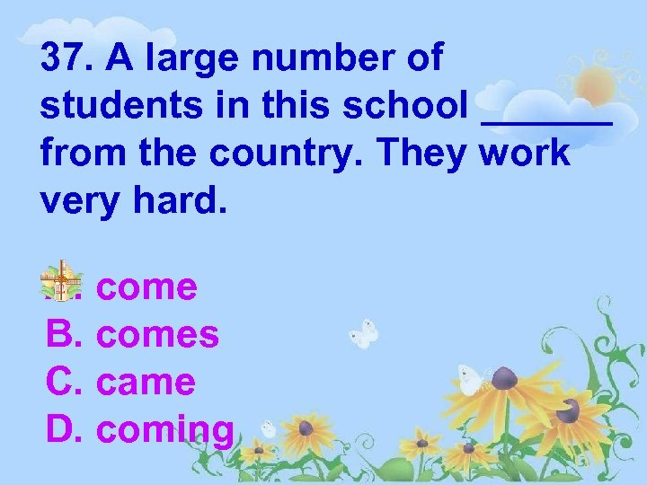 37. A large number of students in this school ______ from the country. They