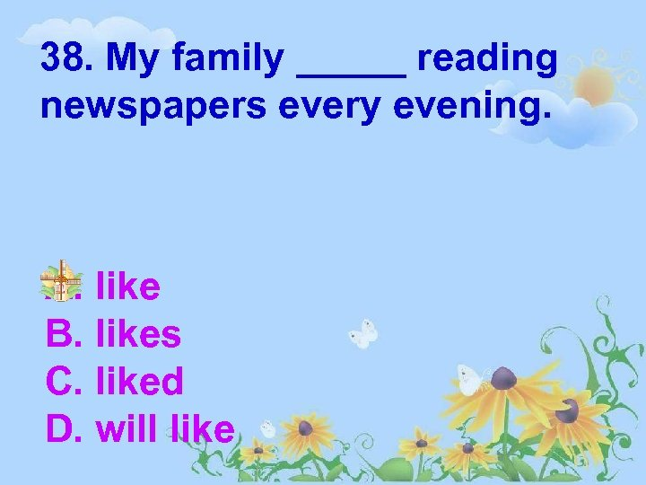 38. My family _____ reading newspapers every evening. A. like B. likes C. liked