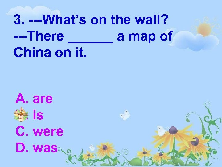 3. ---What's on the wall? ---There ______ a map of China on it. A.