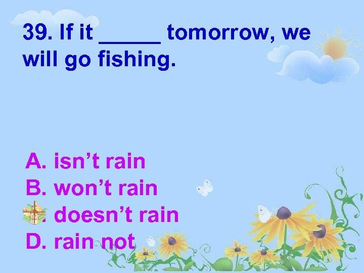 39. If it _____ tomorrow, we will go fishing. A. isn't rain B. won't
