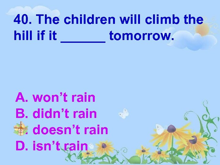 40. The children will climb the hill if it ______ tomorrow. A. won't rain