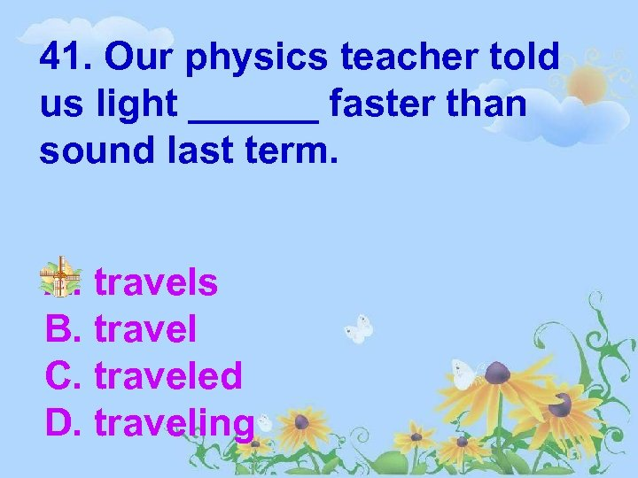 41. Our physics teacher told us light ______ faster than sound last term. A.
