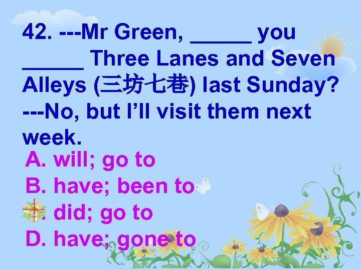 42. ---Mr Green, _____ you _____ Three Lanes and Seven Alleys (三坊七巷) last Sunday?
