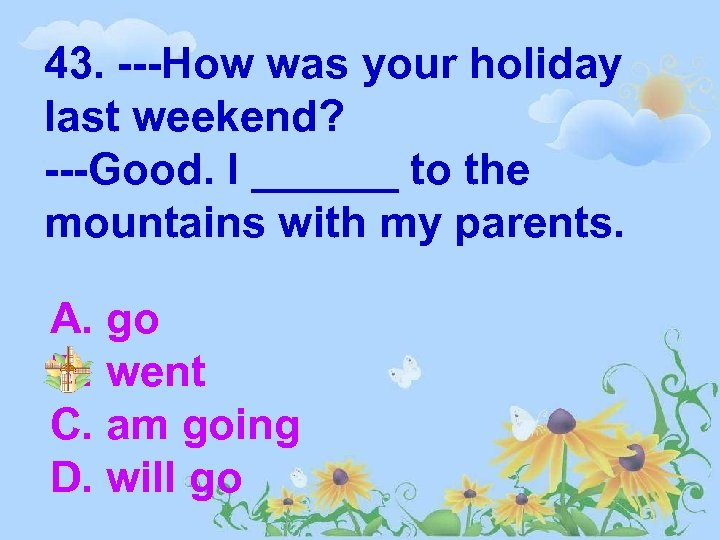 43. ---How was your holiday last weekend? ---Good. I ______ to the mountains with