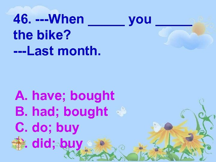 46. ---When _____ you _____ the bike? ---Last month. A. have; bought B. had;
