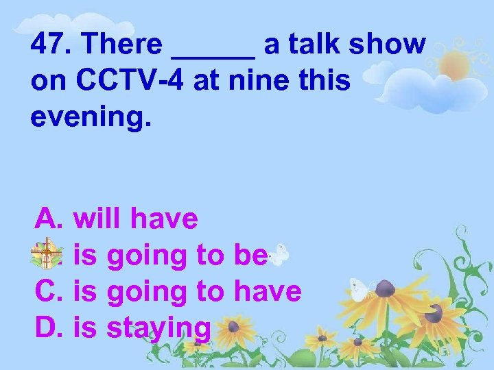 47. There _____ a talk show on CCTV-4 at nine this evening. A. will
