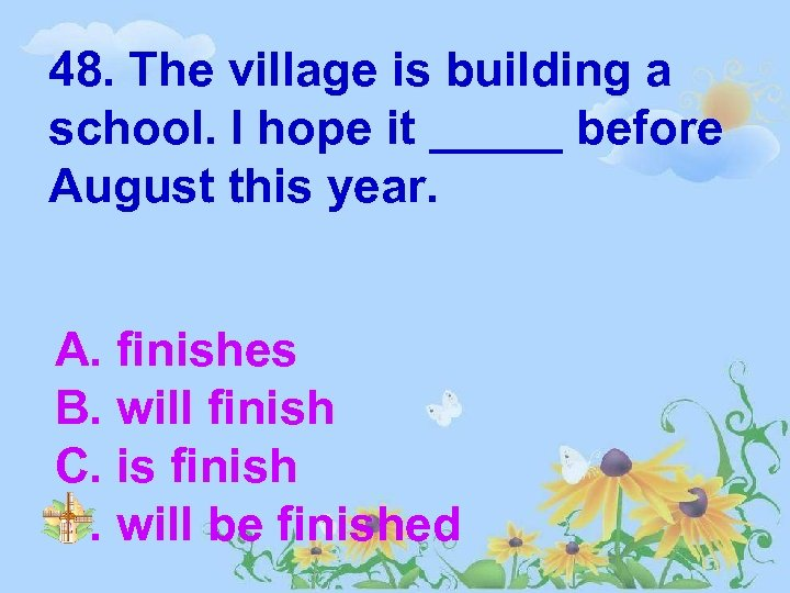 48. The village is building a school. I hope it _____ before August this