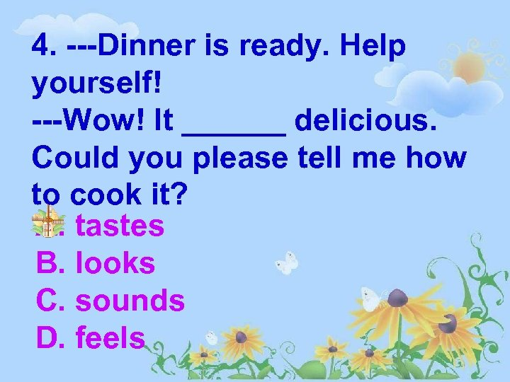 4. ---Dinner is ready. Help yourself! ---Wow! It ______ delicious. Could you please tell