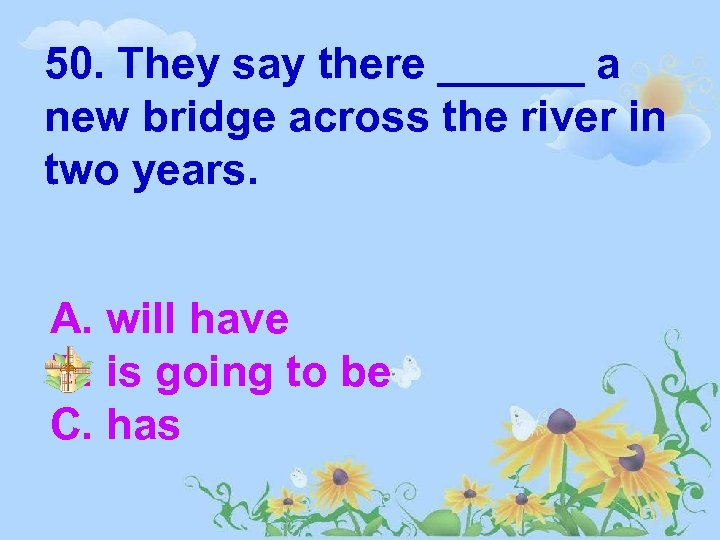 50. They say there ______ a new bridge across the river in two years.