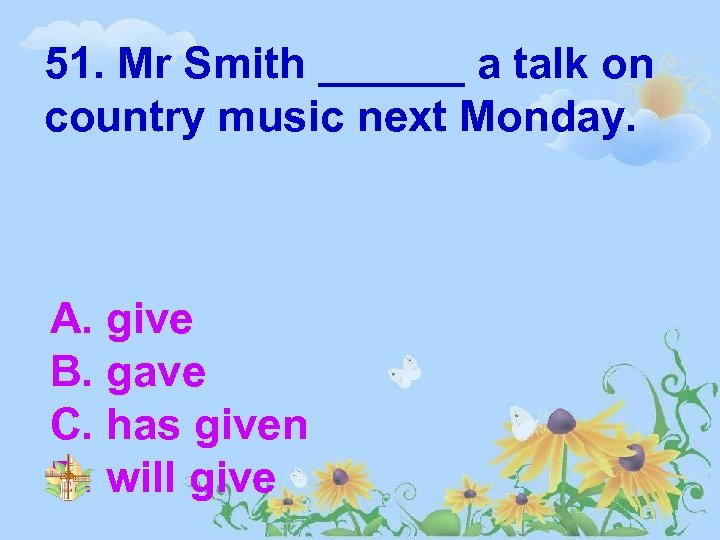 51. Mr Smith ______ a talk on country music next Monday. A. give B.