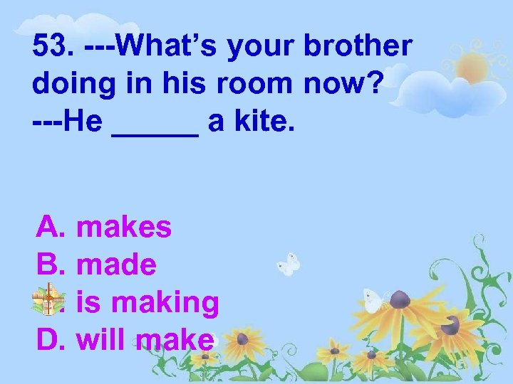 53. ---What's your brother doing in his room now? ---He _____ a kite. A.