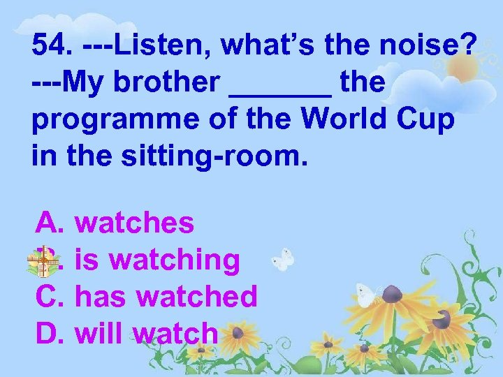 54. ---Listen, what's the noise? ---My brother ______ the programme of the World Cup