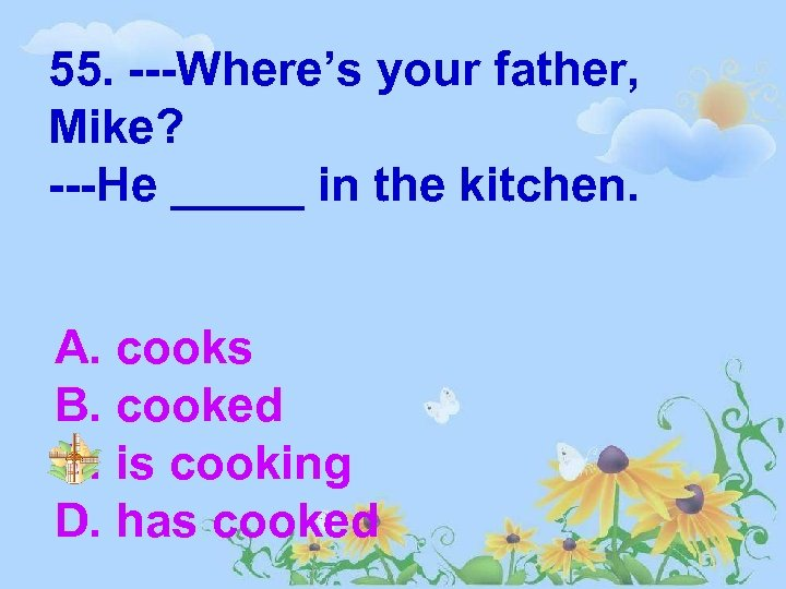 55. ---Where's your father, Mike? ---He _____ in the kitchen. A. cooks B. cooked