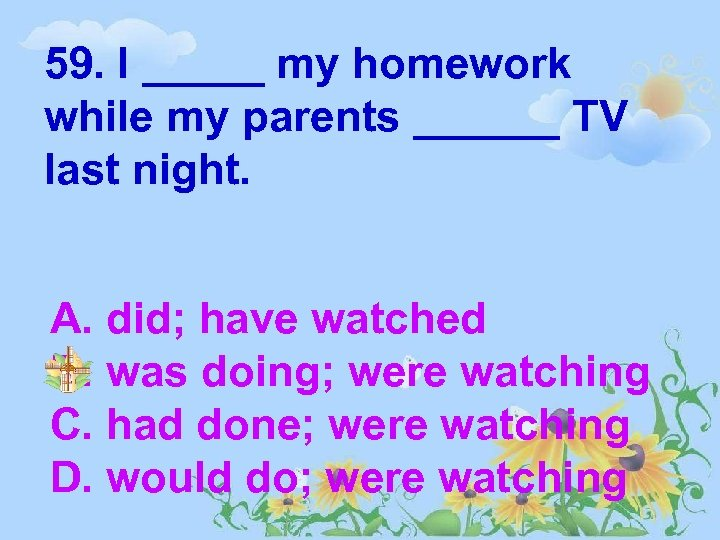 59. I _____ my homework while my parents ______ TV last night. A. did;