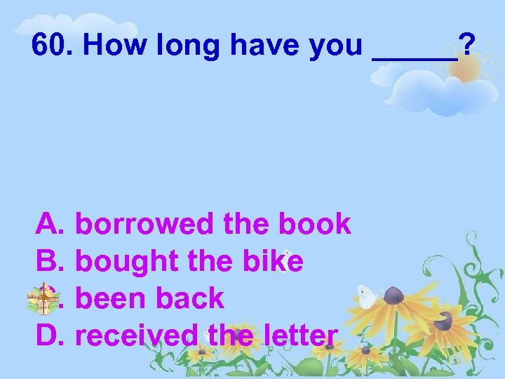 60. How long have you _____? A. borrowed the book B. bought the bike